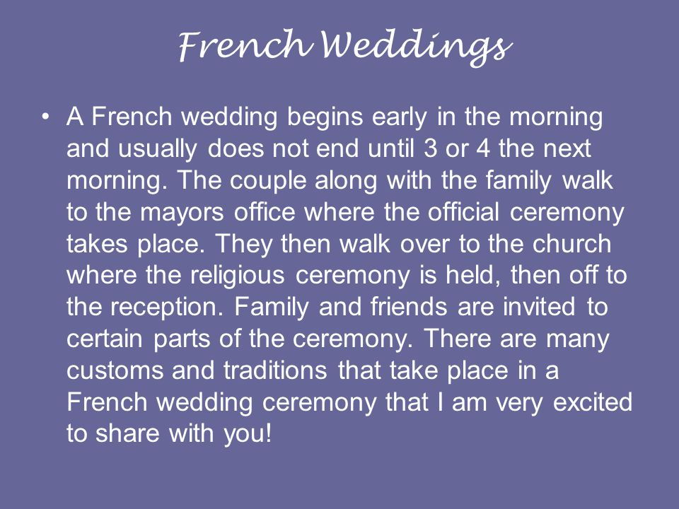 French Weddings A French wedding begins early in the morning and usually does not end until 3 or 4 the next morning.
