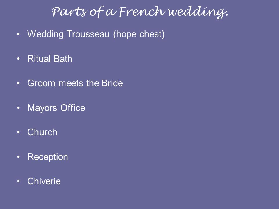 Parts of a French wedding. Wedding Trousseau (hope chest) Ritual Bath Groom meets the Bride Mayors Office Church Reception Chiverie
