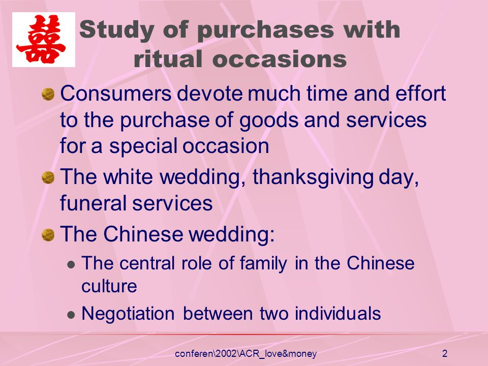 conferen\2002\ACR_love&money2 Study of purchases with ritual occasions Consumers devote much time and effort to the purchase of goods and services for a special occasion The white wedding, thanksgiving day, funeral services The Chinese wedding: The central role of family in the Chinese culture Negotiation between two individuals