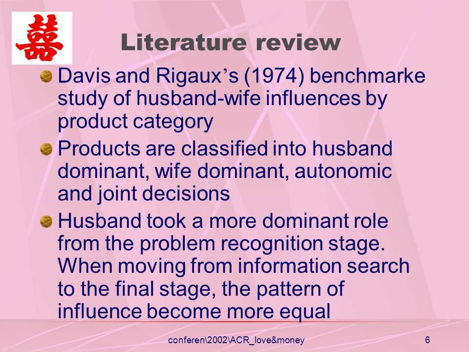 conferen\2002\ACR_love&money6 Literature review Davis and Rigaux s (1974) benchmarke study of husband-wife influences by product category Products are classified into husband dominant, wife dominant, autonomic and joint decisions Husband took a more dominant role from the problem recognition stage.