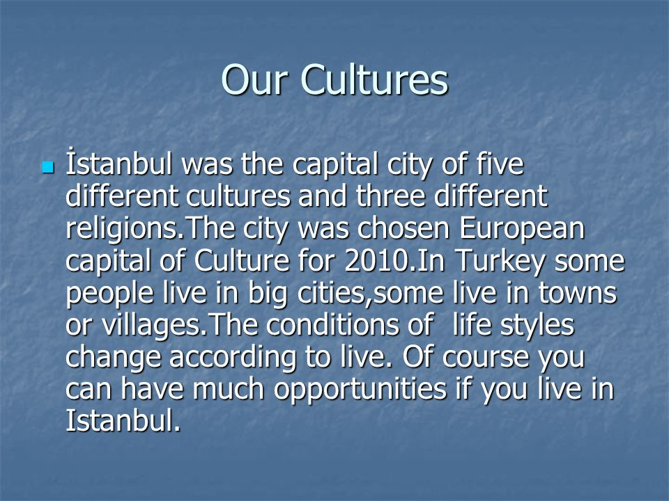 Our Cultures İstanbul was the capital city of five different cultures and three different religions.The city was chosen European capital of Culture for 2010.In Turkey some people live in big cities,some live in towns or villages.The conditions of life styles change according to live.