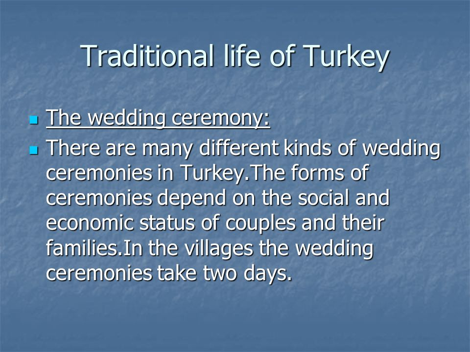 Traditional life of Turkey The wedding ceremony: The wedding ceremony: There are many different kinds of wedding ceremonies in Turkey.The forms of ceremonies depend on the social and economic status of couples and their families.In the villages the wedding ceremonies take two days.