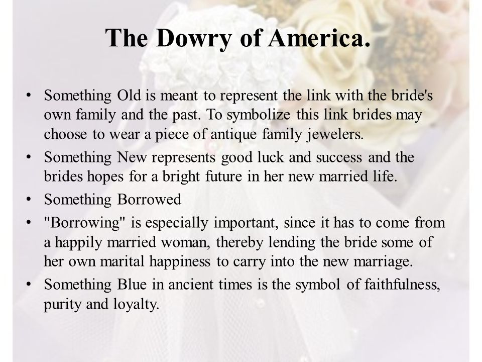 The Dowry of America. Something Old is meant to represent the link with the bride's own family and the past. To symbolize this link brides may choose