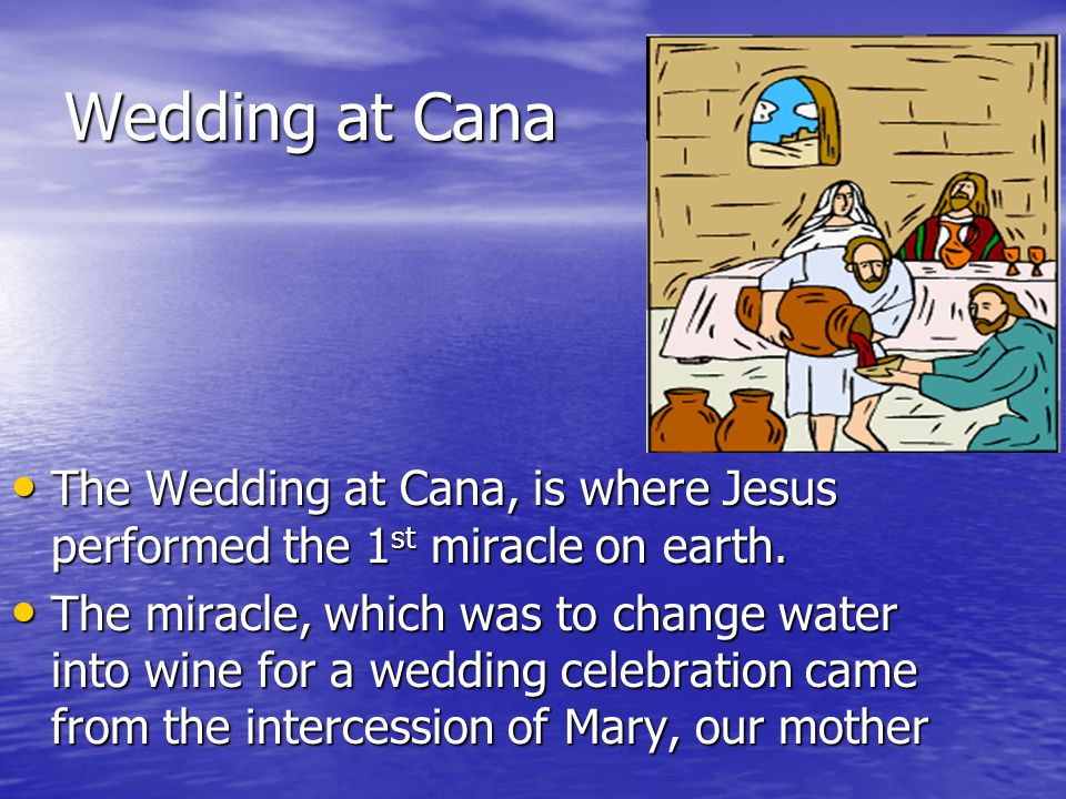 Wedding at Cana The Wedding at Cana, is where Jesus performed the 1 st miracle on earth.