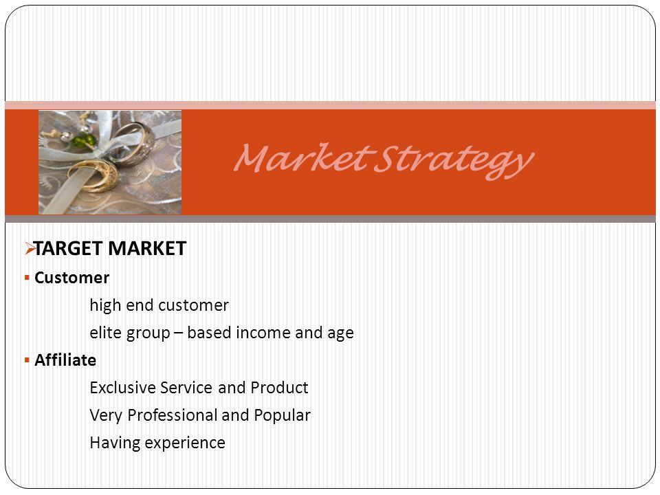 Market Strategy TARGET MARKET Customer high end customer elite group – based income and age Affiliate Exclusive Service and Product Very Professional and Popular Having experience