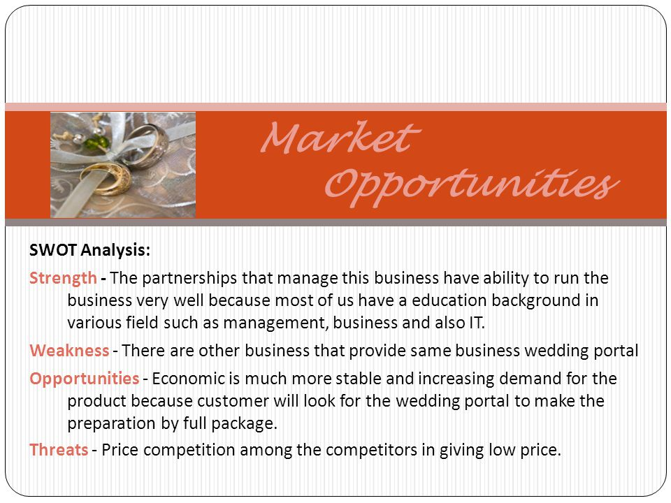 Market Opportunities SWOT Analysis: Strength - The partnerships that manage this business have ability to run the business very well because most of us have a education background in various field such as management, business and also IT.