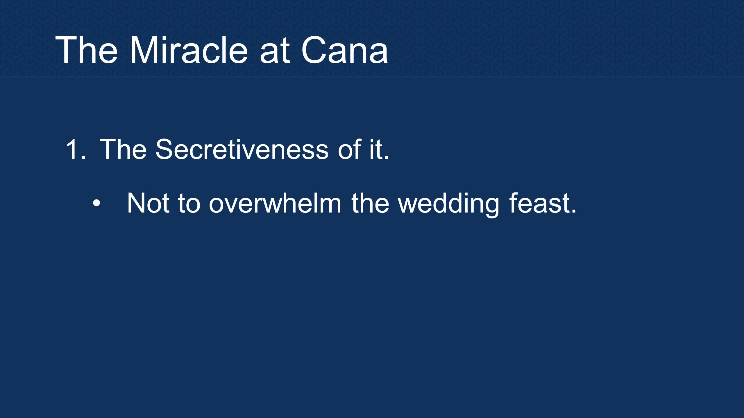 The Miracle at Cana 1. The Secretiveness of it. Not to overwhelm the wedding feast.