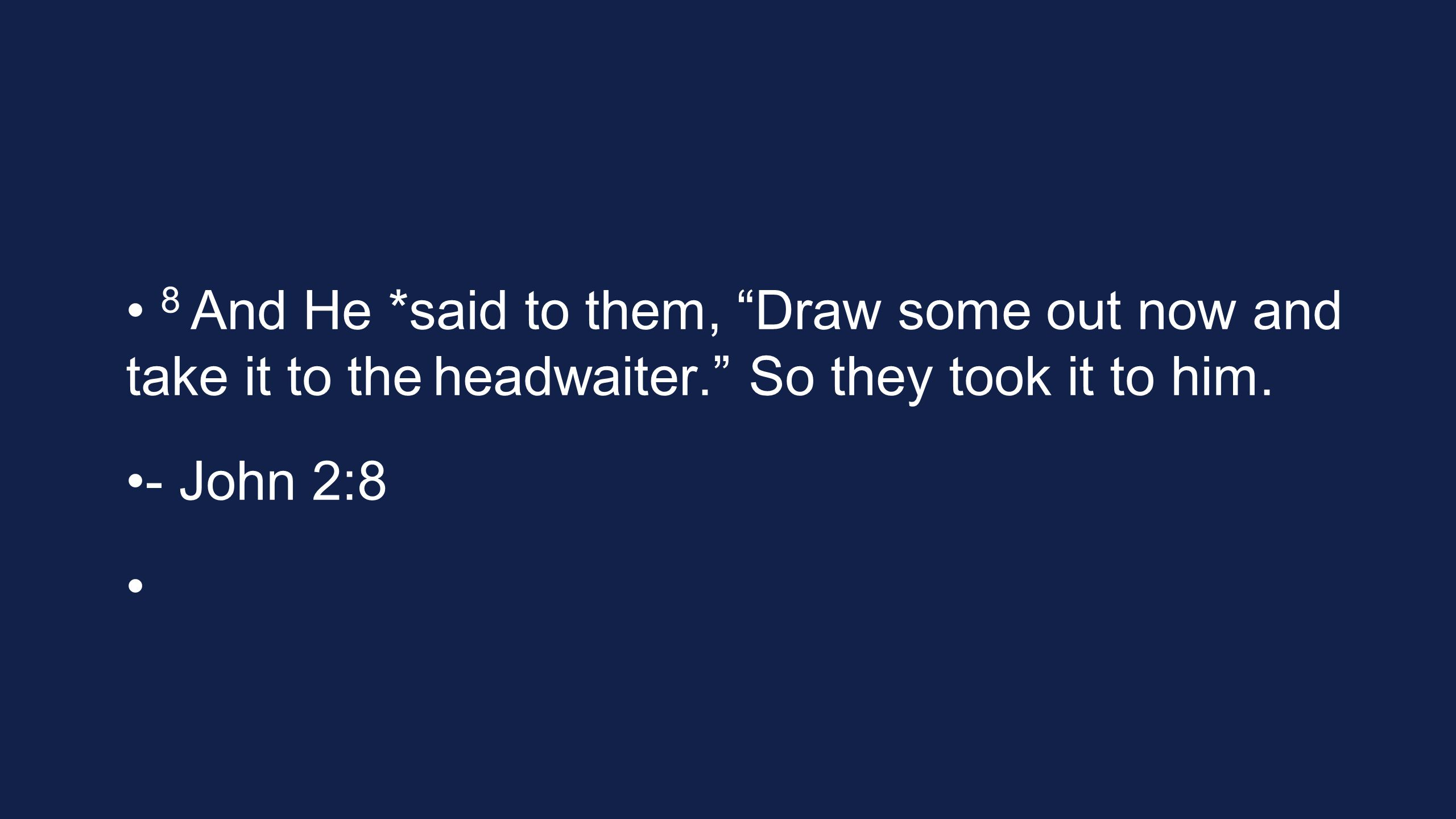8 And He *said to them, Draw some out now and take it to the headwaiter.