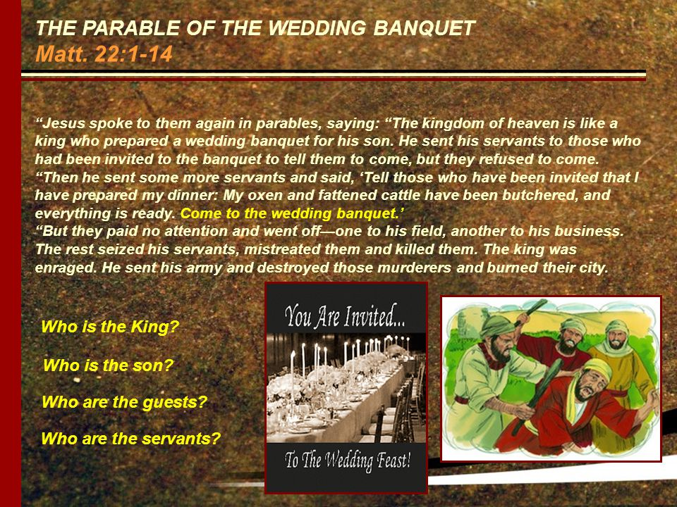 THE PARABLE OF THE WEDDING BANQUET Matt. 22:1-14 Jesus spoke to them again in parables, saying: The kingdom of heaven is like a king who prepared a we