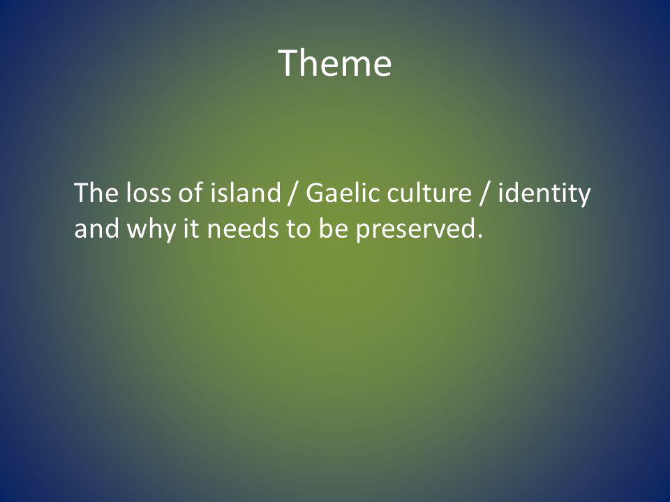 Theme The loss of island / Gaelic culture / identity and why it needs to be preserved.
