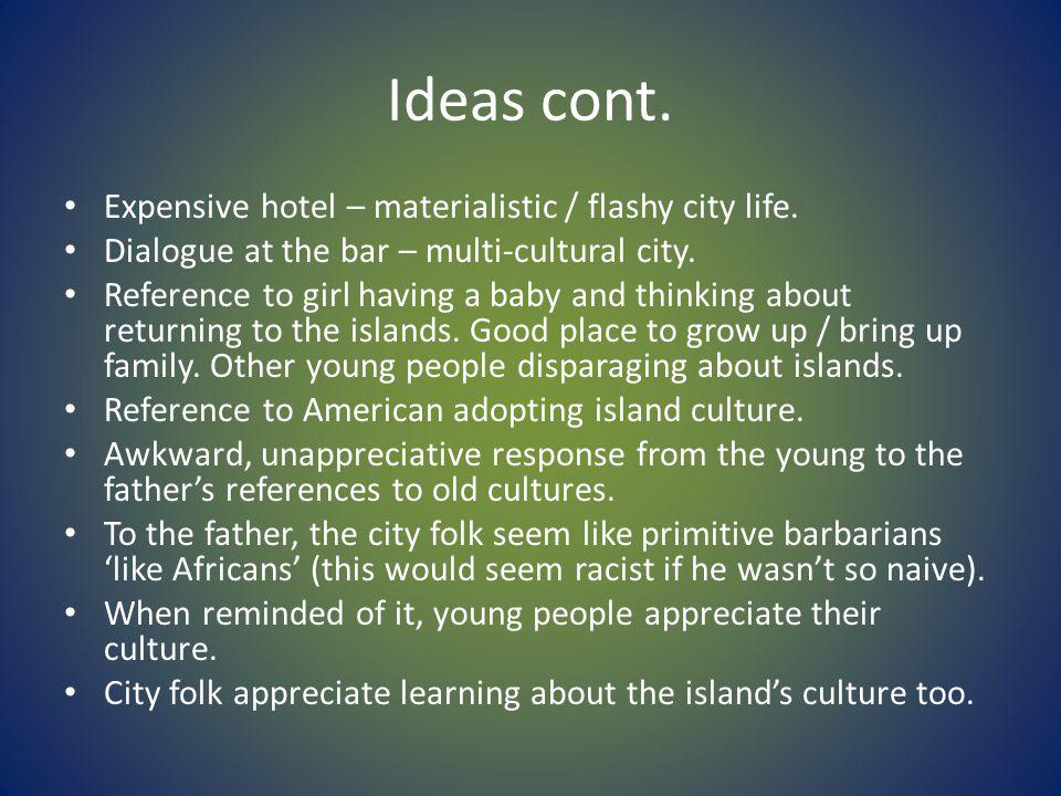 Ideas cont. Expensive hotel – materialistic / flashy city life. Dialogue at the bar – multi-cultural city. Reference to girl having a baby and thinkin