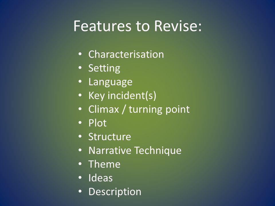 Features to Revise: Characterisation Setting Language Key incident(s) Climax / turning point Plot Structure Narrative Technique Theme Ideas Description