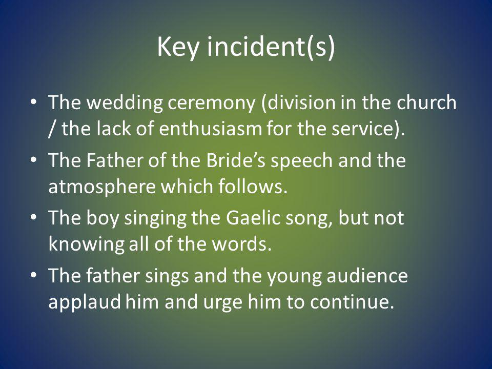 Key incident(s) The wedding ceremony (division in the church / the lack of enthusiasm for the service). The Father of the Brides speech and the atmosp