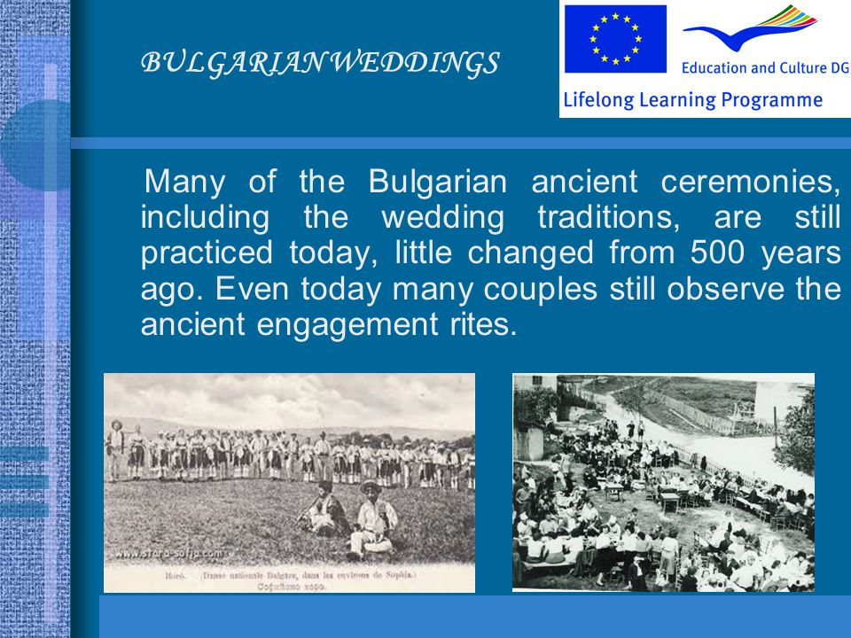 Many of the Bulgarian ancient ceremonies, including the wedding traditions, are still practiced today, little changed from 500 years ago.