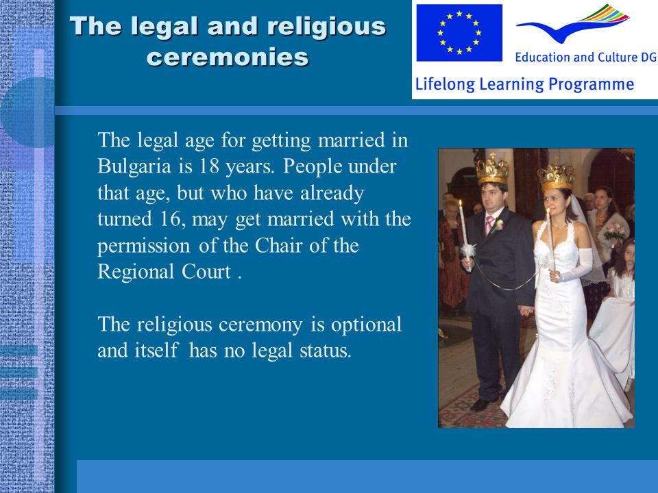 The legal and religious ceremonies The legal age for getting married in Bulgaria is 18 years.
