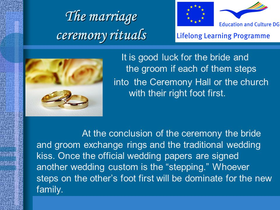 The marriage ceremony rituals It is good luck for the bride and the groom if each of them steps into the Ceremony Hall or the church with their right foot first.
