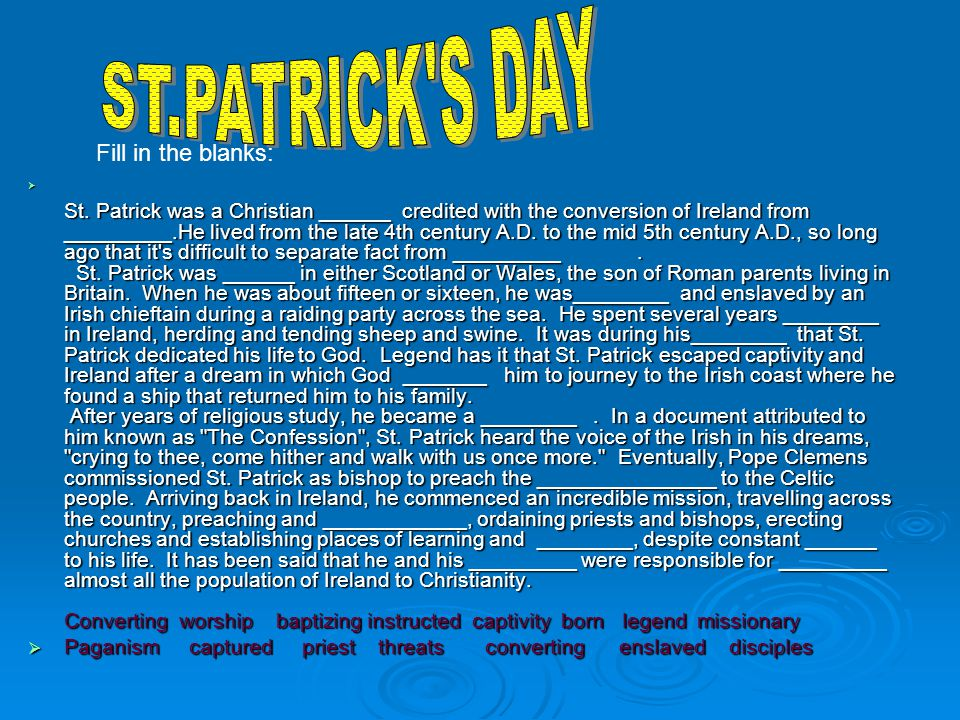 St. Patrick was a Christian ______ credited with the conversion of Ireland from _________.He lived from the late 4th century A.D. to the mid 5th centu
