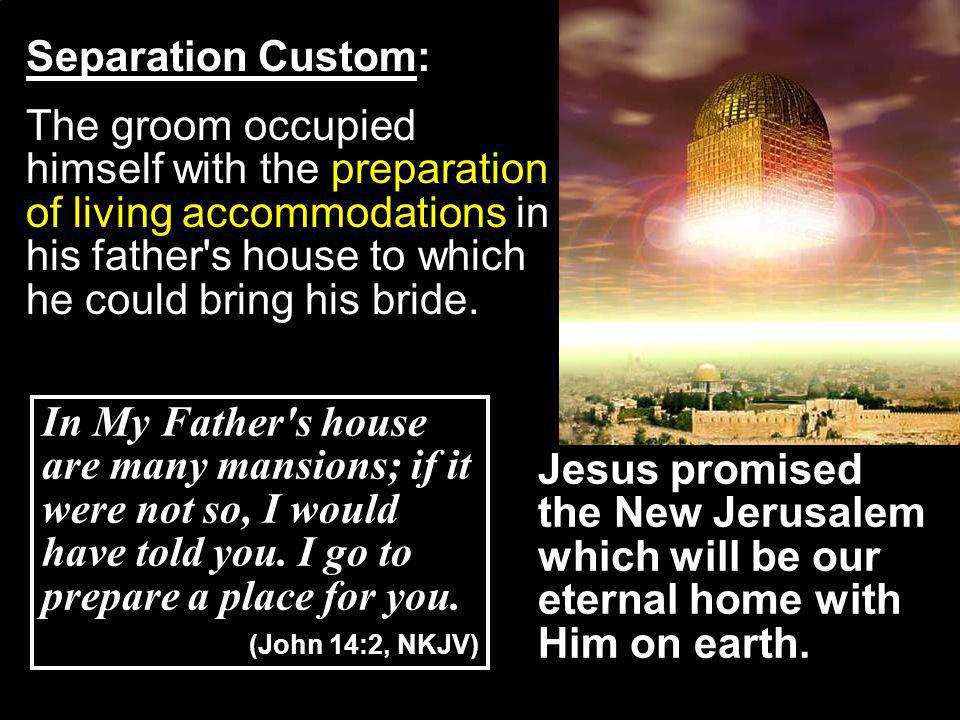 Separation Custom: The groom occupied himself with the preparation of living accommodations in his father s house to which he could bring his bride.