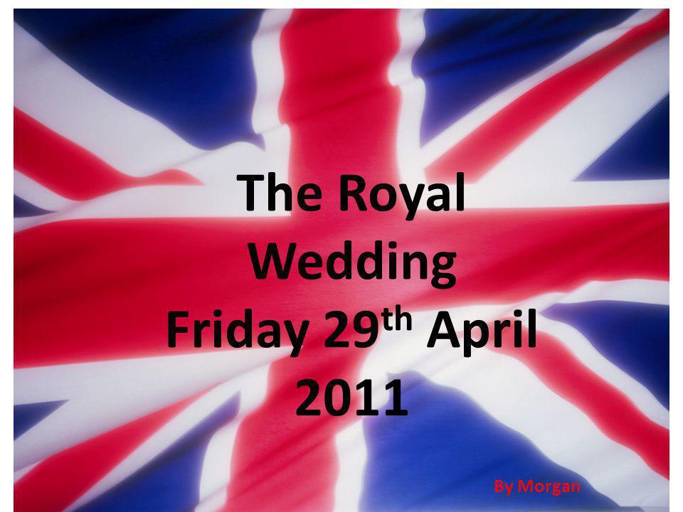 The Royal Wedding Friday 29 th April 2011 By Morgan