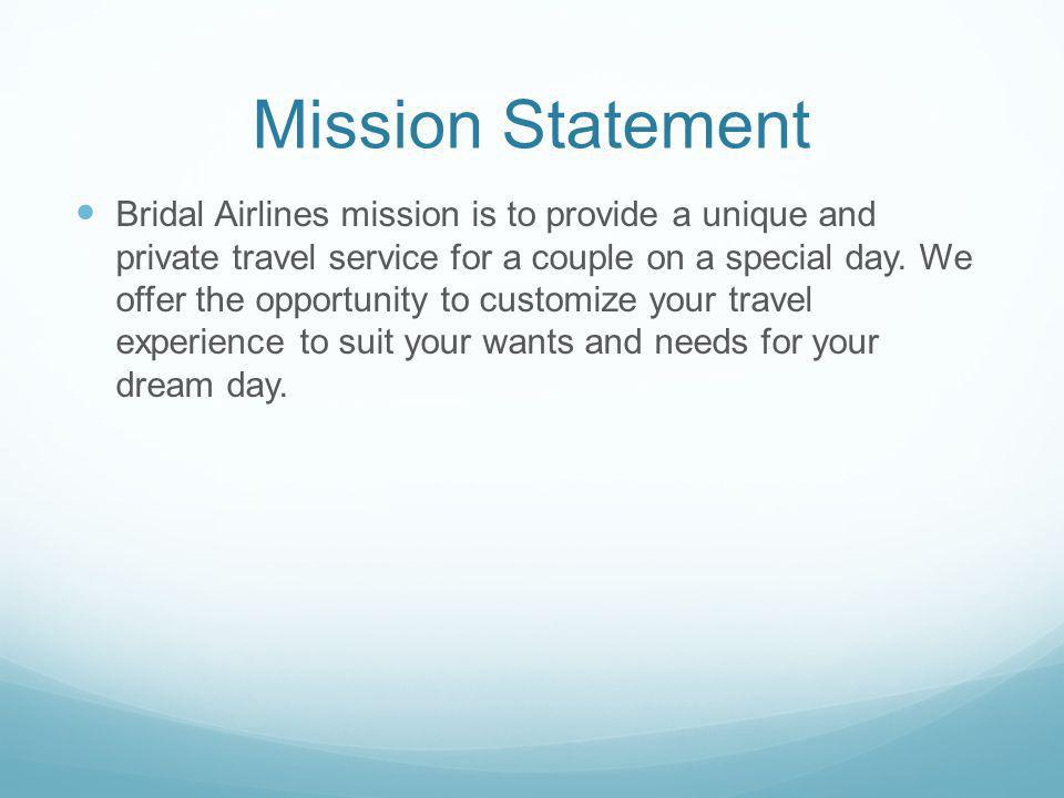 Mission Statement Bridal Airlines mission is to provide a unique and private travel service for a couple on a special day.