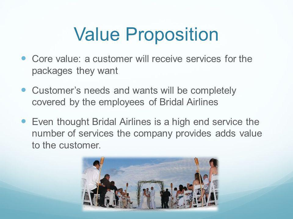 Value Proposition Core value: a customer will receive services for the packages they want Customers needs and wants will be completely covered by the employees of Bridal Airlines Even thought Bridal Airlines is a high end service the number of services the company provides adds value to the customer.