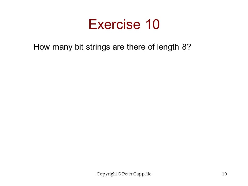 Copyright © Peter Cappello10 Exercise 10 How many bit strings are there of length 8