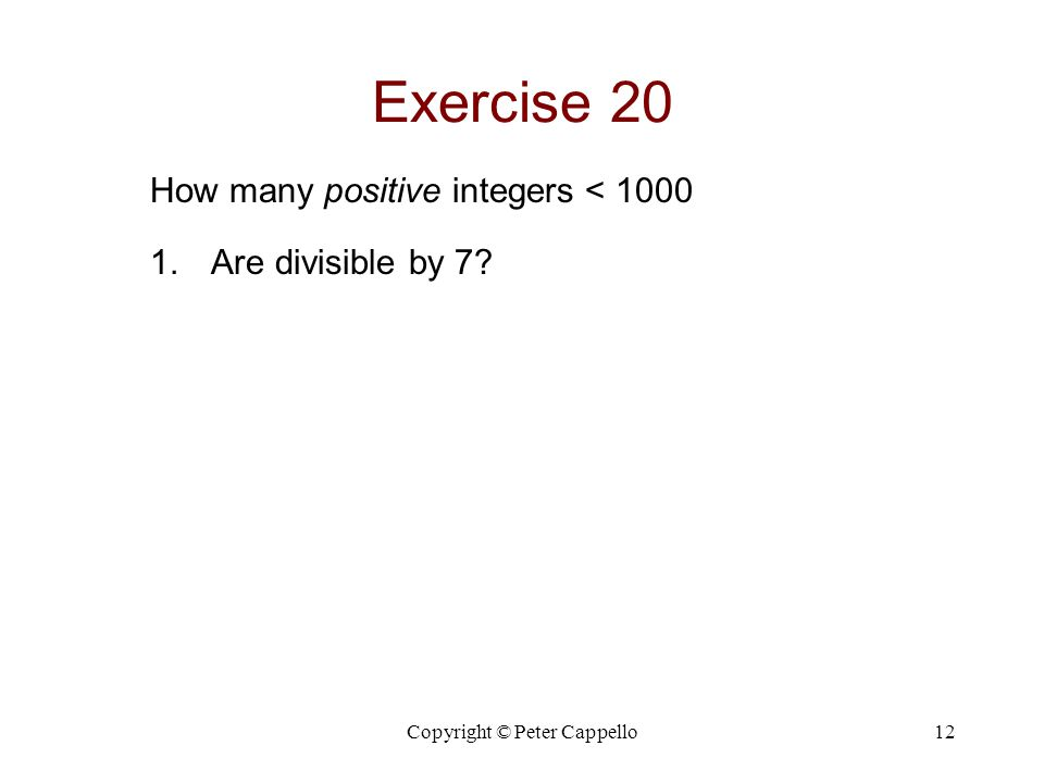 Copyright © Peter Cappello12 Exercise 20 How many positive integers < 1000 1.Are divisible by 7