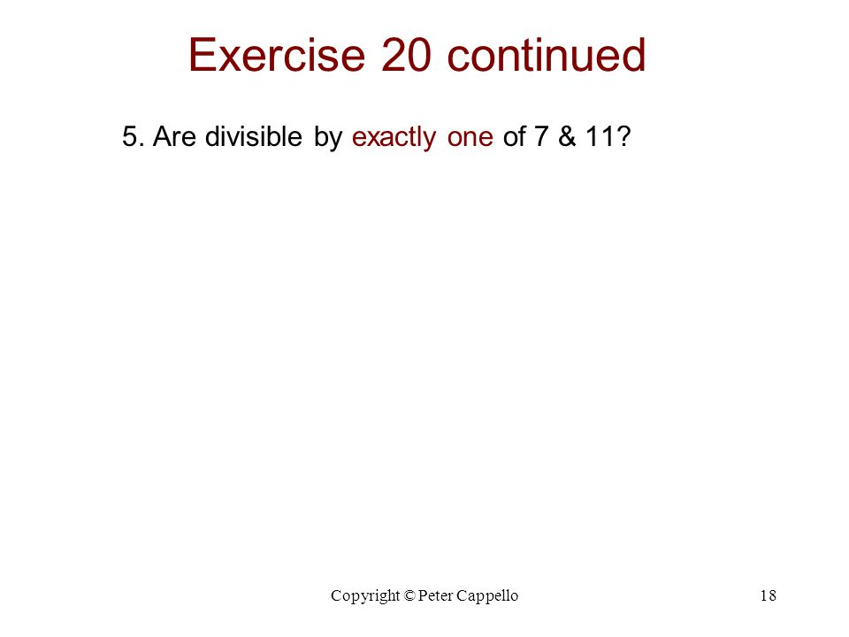 Copyright © Peter Cappello18 Exercise 20 continued 5. Are divisible by exactly one of 7 & 11