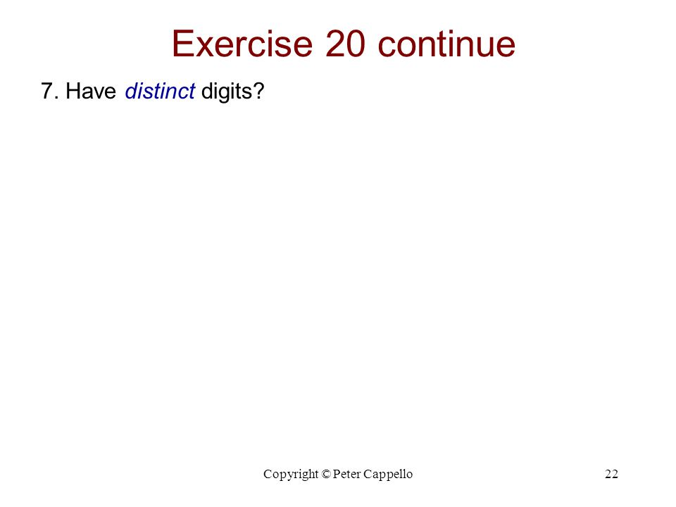 Copyright © Peter Cappello22 Exercise 20 continue 7. Have distinct digits