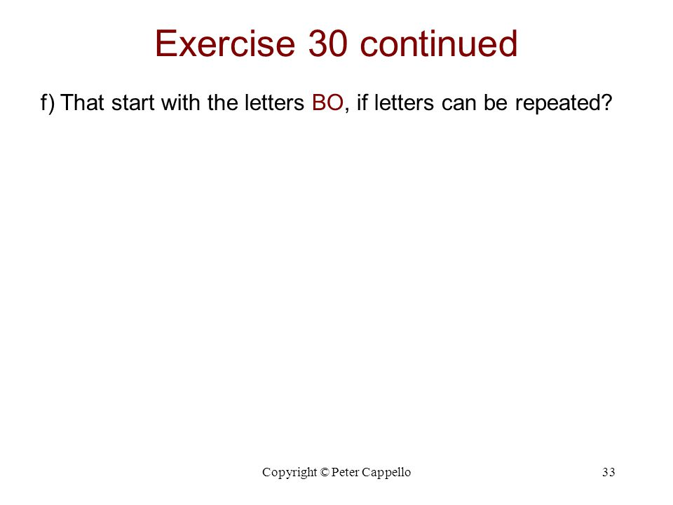 Copyright © Peter Cappello33 Exercise 30 continued f) That start with the letters BO, if letters can be repeated