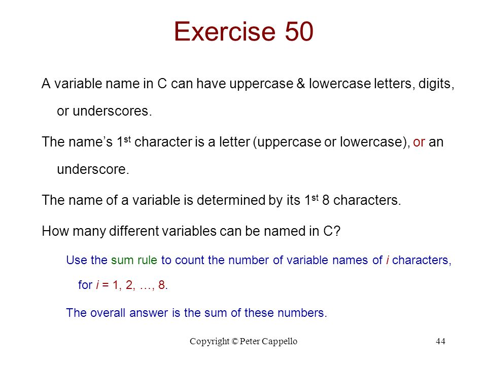 Copyright © Peter Cappello44 Exercise 50 A variable name in C can have uppercase & lowercase letters, digits, or underscores.