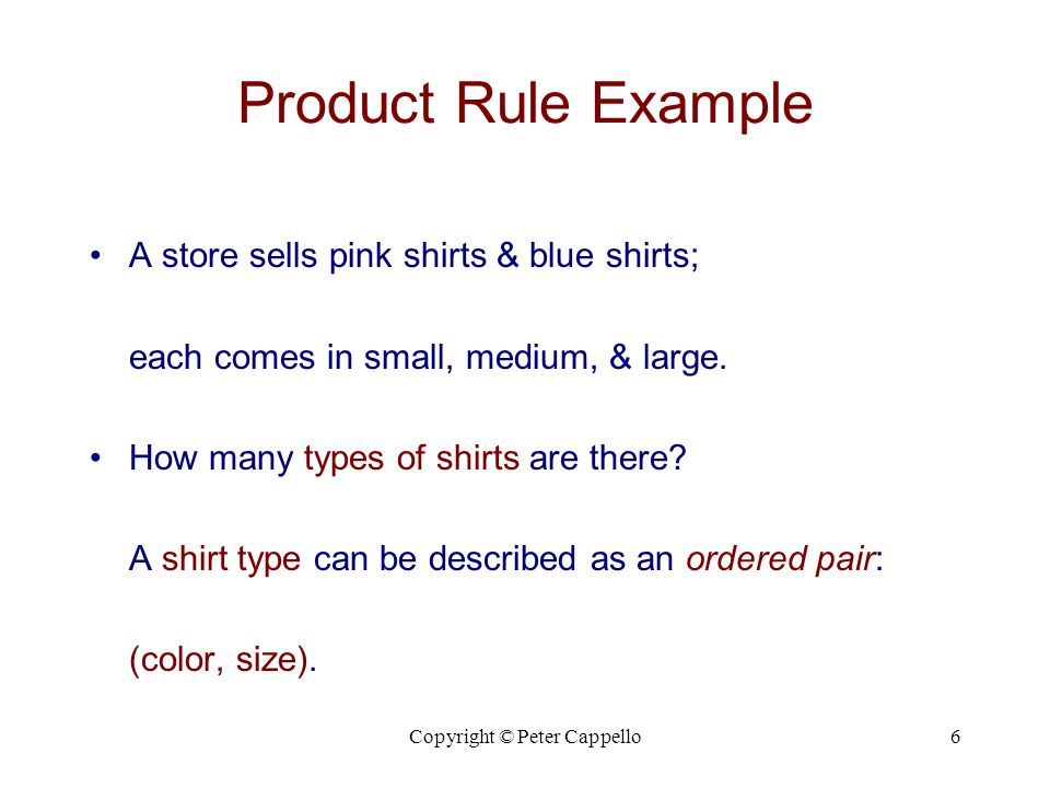Copyright © Peter Cappello6 Product Rule Example A store sells pink shirts & blue shirts; each comes in small, medium, & large.