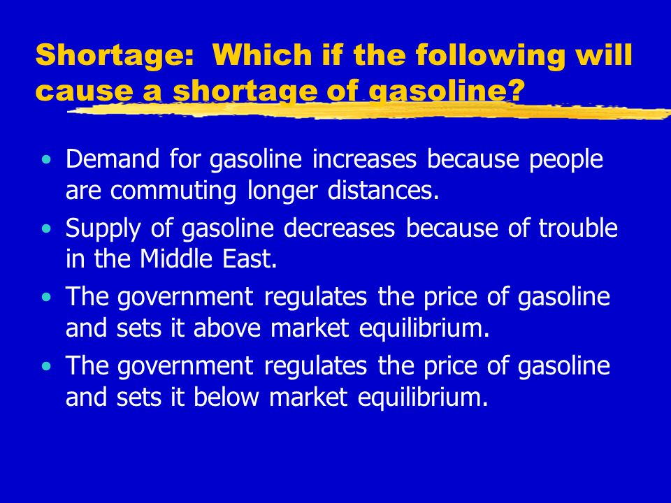 Shortage: Which if the following will cause a shortage of gasoline? Demand for gasoline increases because people are commuting longer distances. Suppl