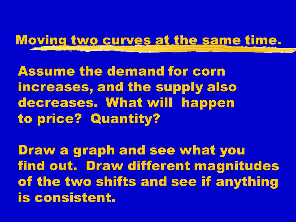 Moving two curves at the same time. Assume the demand for corn increases, and the supply also decreases. What will happen to price? Quantity? Draw a g