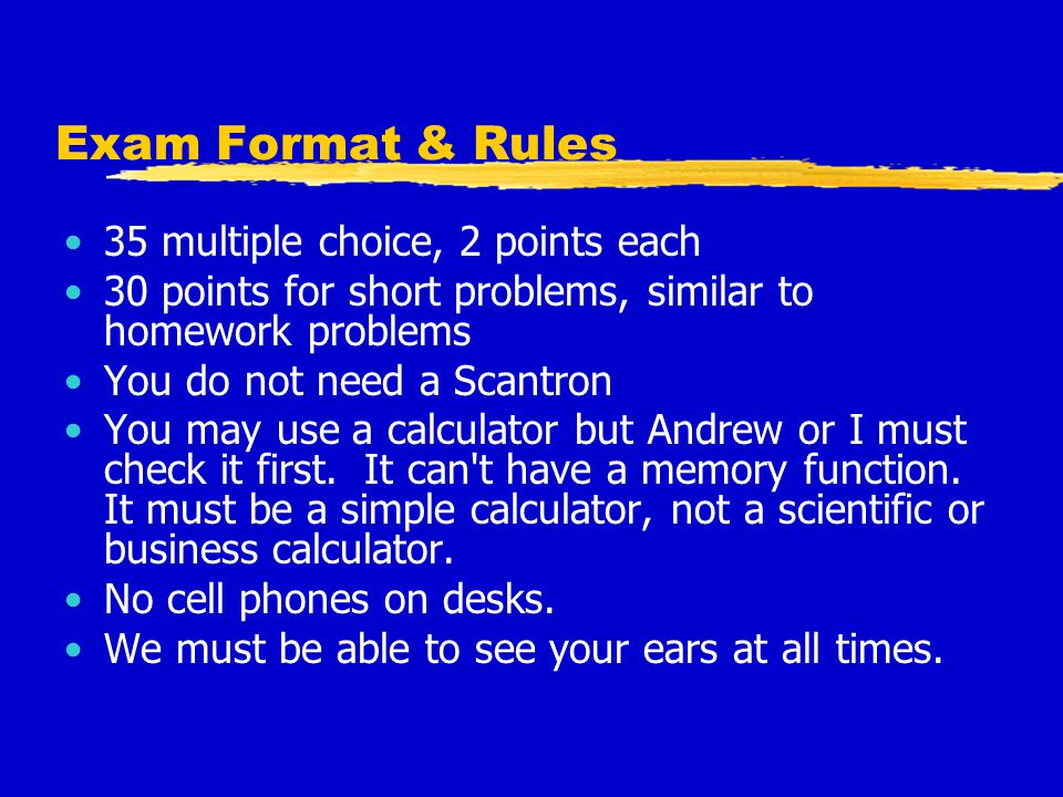 Exam Format & Rules 35 multiple choice, 2 points each 30 points for short problems, similar to homework problems You do not need a Scantron You may us