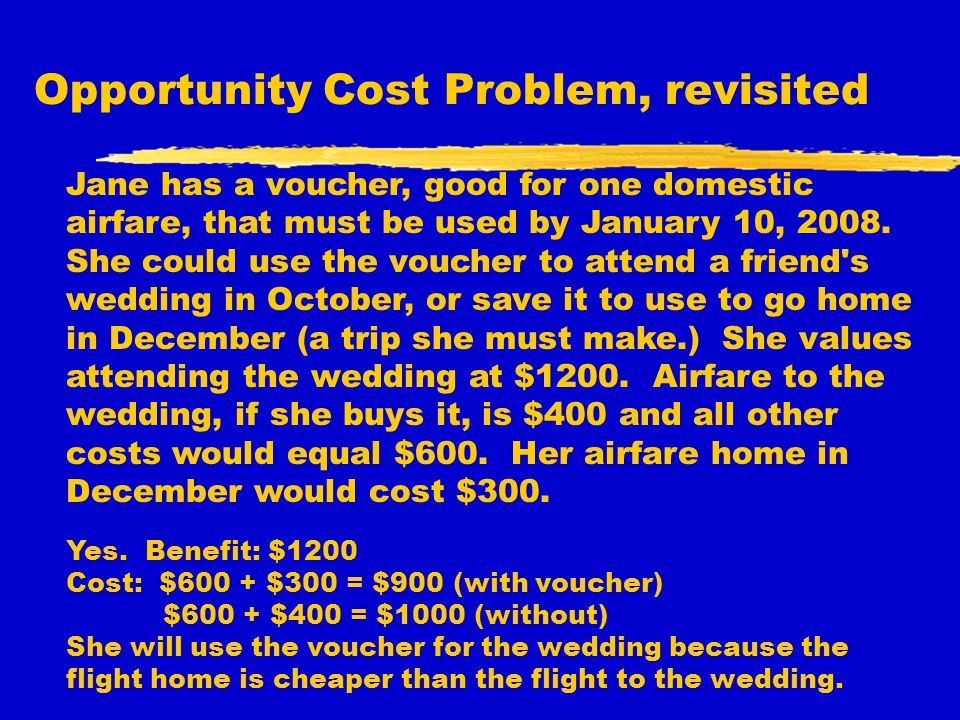 Opportunity Cost Problem, revisited Jane has a voucher, good for one domestic airfare, that must be used by January 10, 2008. She could use the vouche