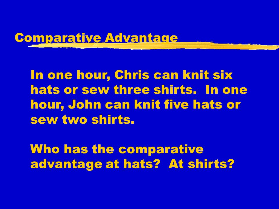 Comparative Advantage In one hour, Chris can knit six hats or sew three shirts. In one hour, John can knit five hats or sew two shirts. Who has the co