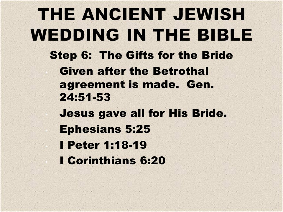 Step 6: The Gifts for the Bride Given after the Betrothal agreement is made. Gen. 24:51-53 Jesus gave all for His Bride. Ephesians 5:25 I Peter 1:18-1