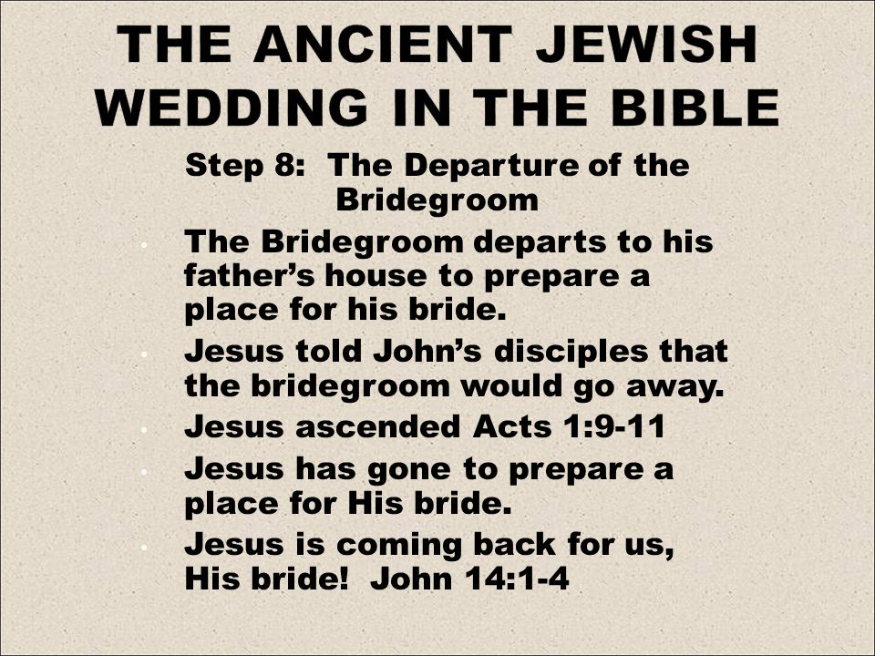 Step 8: The Departure of the Bridegroom The Bridegroom departs to his fathers house to prepare a place for his bride. Jesus told Johns disciples that