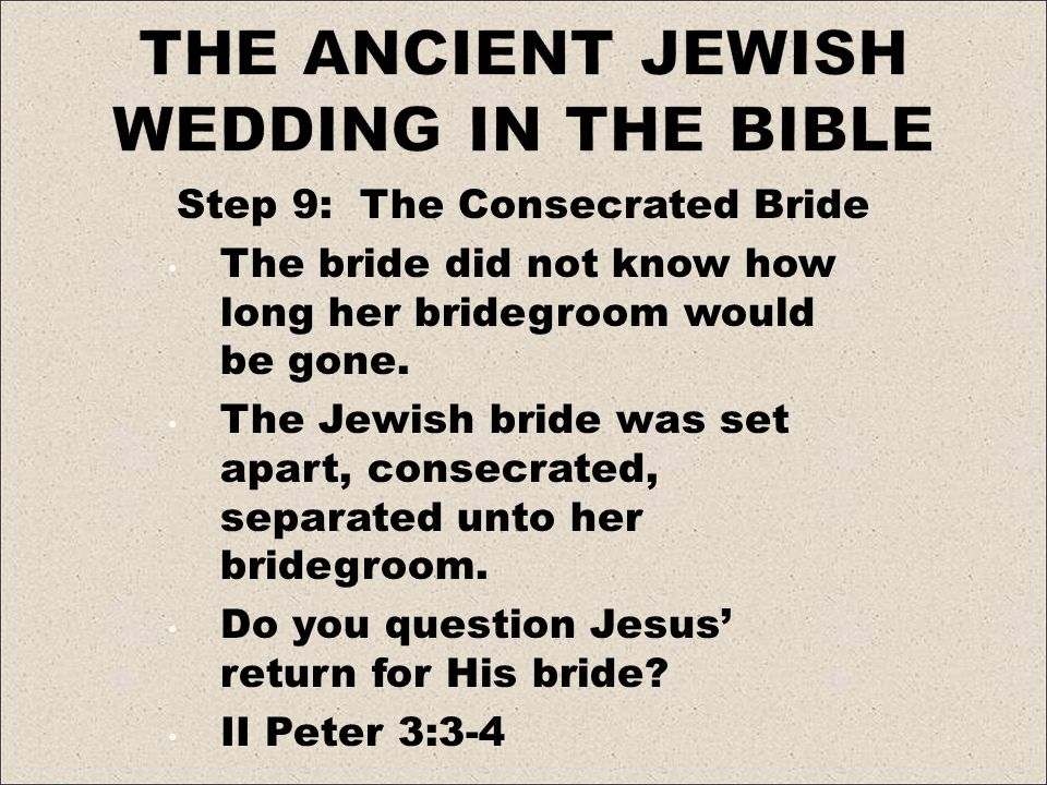 Step 9: The Consecrated Bride The bride did not know how long her bridegroom would be gone. The Jewish bride was set apart, consecrated, separated unt