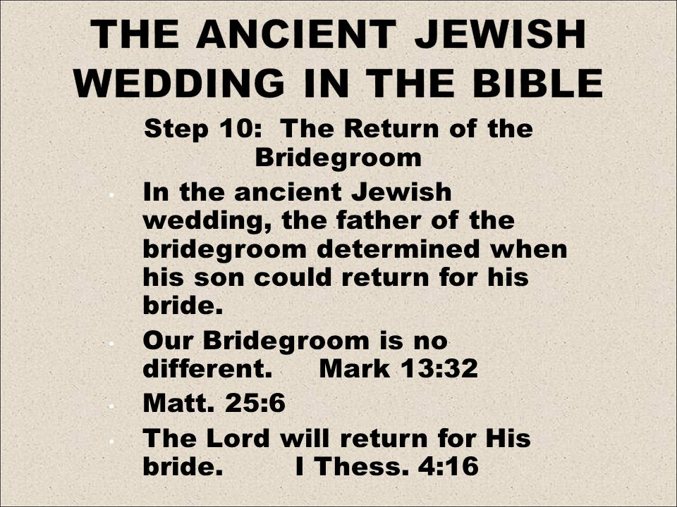 Step 10: The Return of the Bridegroom In the ancient Jewish wedding, the father of the bridegroom determined when his son could return for his bride.