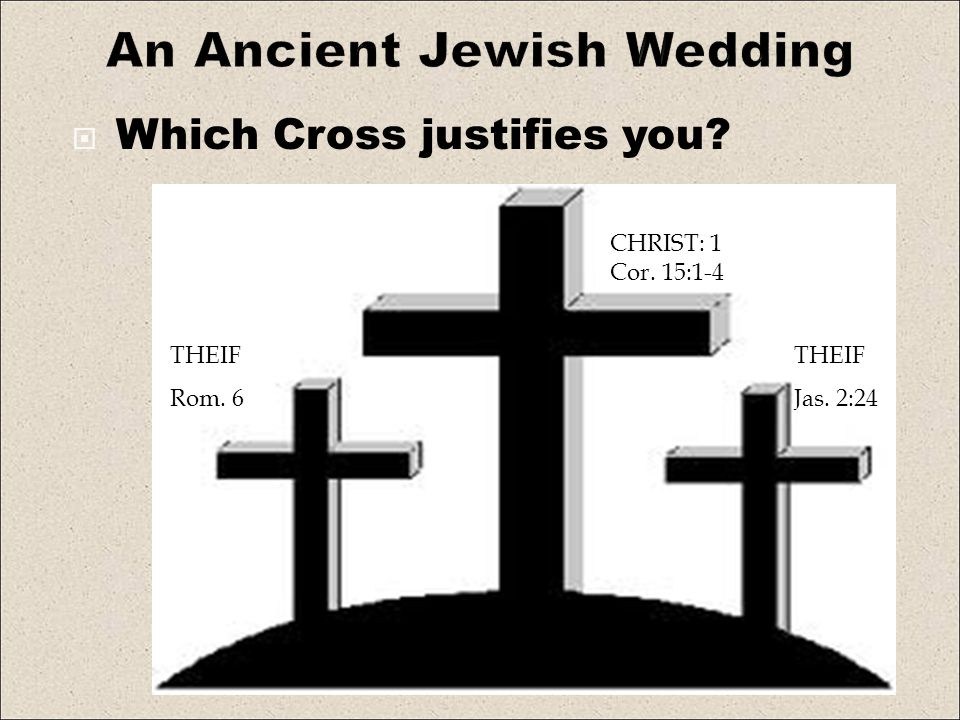 An Ancient Jewish Wedding Which Cross justifies you? THEIF Rom. 6 THEIF Jas. 2:24 CHRIST: 1 Cor. 15:1-4