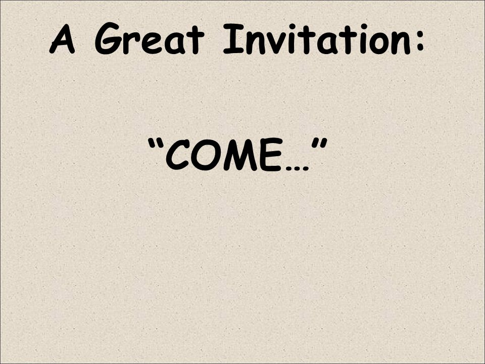 A Great Invitation: COME…