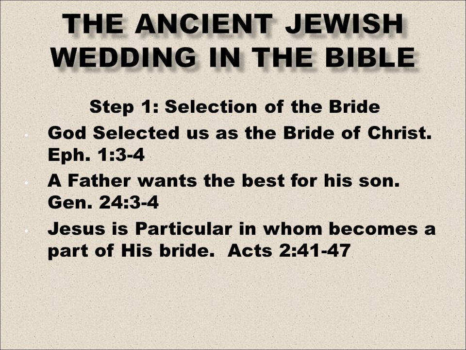 Step 1: Selection of the Bride God Selected us as the Bride of Christ. Eph. 1:3-4 A Father wants the best for his son. Gen. 24:3-4 Jesus is Particular