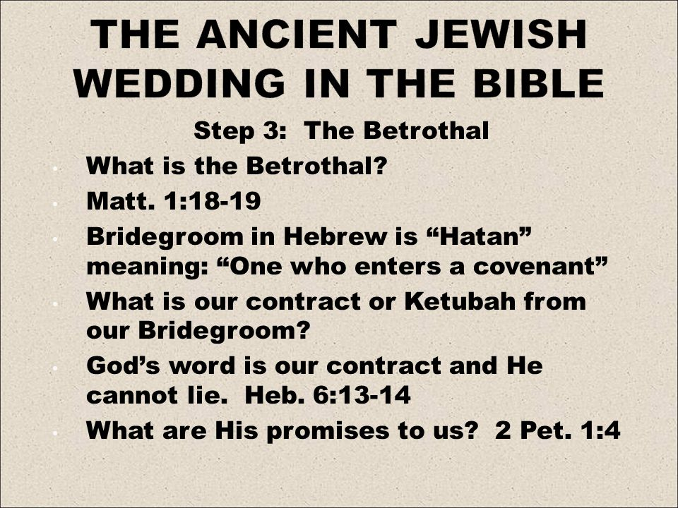Step 3: The Betrothal What is the Betrothal? Matt. 1:18-19 Bridegroom in Hebrew is Hatan meaning: One who enters a covenant What is our contract or Ke