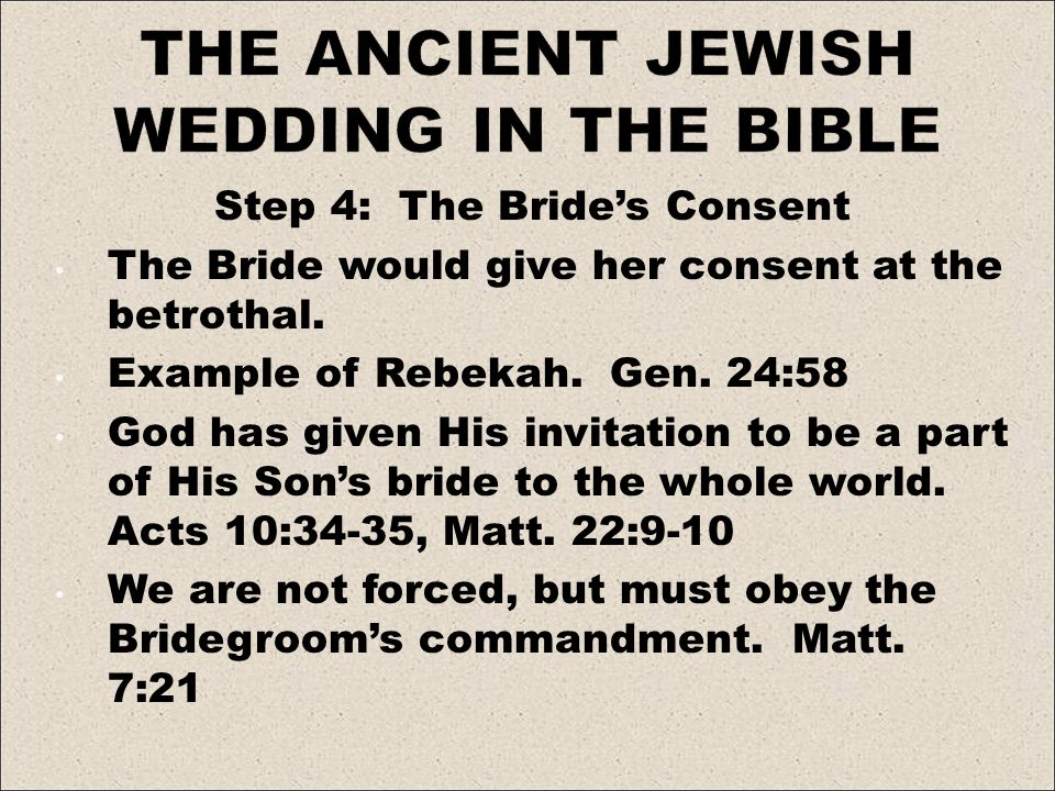 Step 4: The Brides Consent The Bride would give her consent at the betrothal. Example of Rebekah. Gen. 24:58 God has given His invitation to be a part