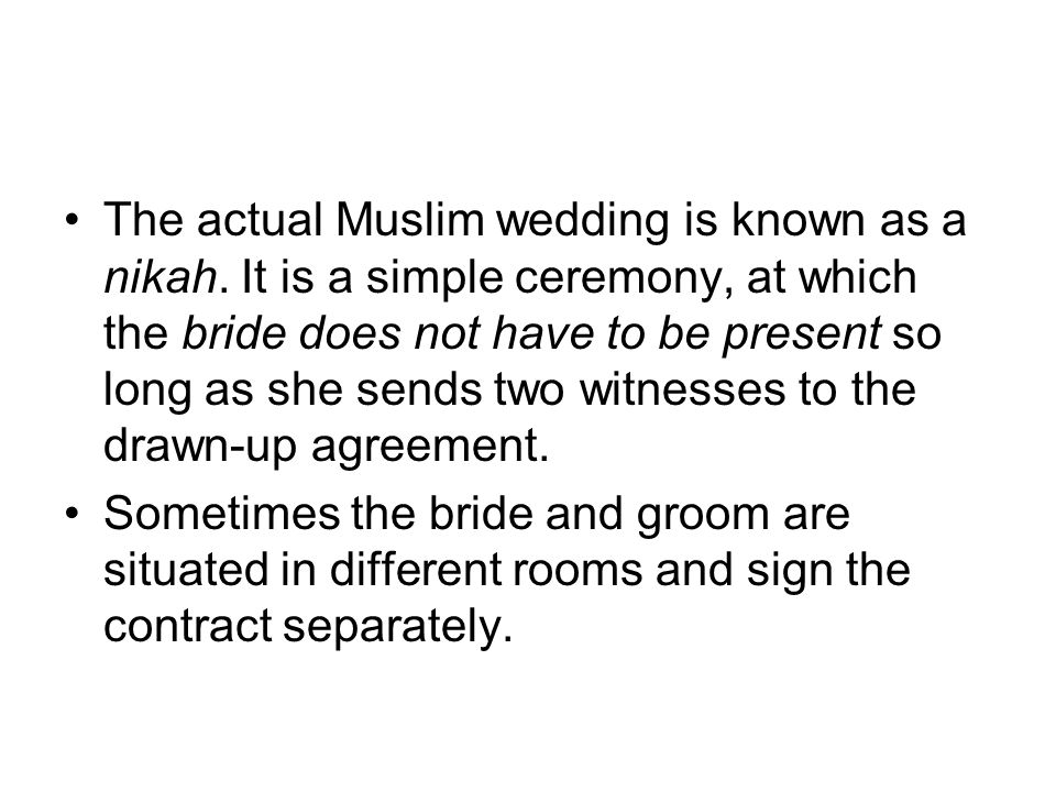 The actual Muslim wedding is known as a nikah. It is a simple ceremony, at which the bride does not have to be present so long as she sends two witnes