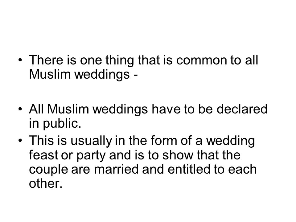 There is one thing that is common to all Muslim weddings - All Muslim weddings have to be declared in public. This is usually in the form of a wedding