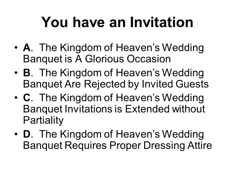 You have an Invitation A. The Kingdom of Heavens Wedding Banquet is A Glorious Occasion B. The Kingdom of Heavens Wedding Banquet Are Rejected by Invi