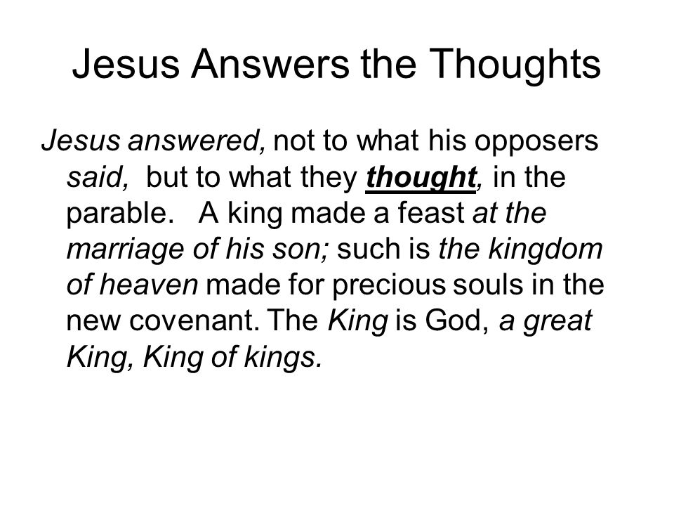 Jesus Answers the Thoughts Jesus answered, not to what his opposers said, but to what they thought, in the parable. A king made a feast at the marriag